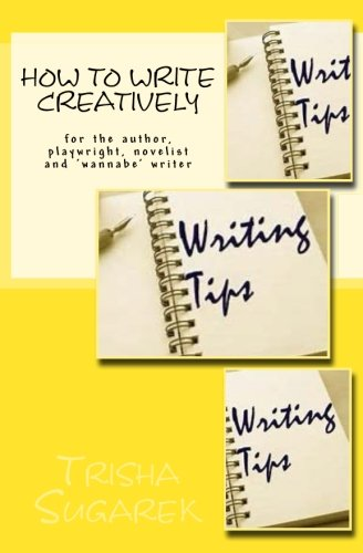 How To Write Creatively: for the author, playwright, novelist and 'wannebe' writer
