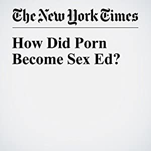 How Did Porn Become Sex Ed?