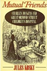 Mutual Friends: Charles Dickens and Great Ormond Street Children's Hospital (Charles Dickens And The Street Children Of London)
