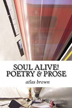SOUL ALIVE! Poetry & Prose (SEE THE LIGHT Book 1) by [brown, atlas]