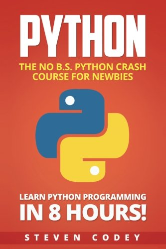 Python: The No B.S. Python Crash Course for Newbies - Learn Python Programming in 8 hours! (Programming Series) (Volume 3)