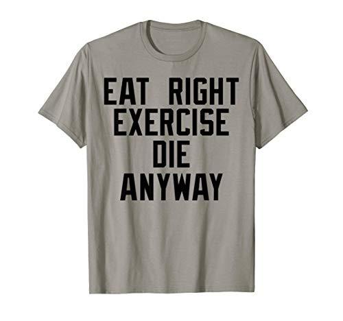 Eat Right Exercise Die - Eat right, Exercise, Die anyway Nihilist T-shirt
