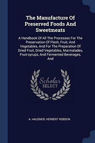The Manufacture Of Preserved Foods And Sweetmeats: A Handbook Of All The Processes For The Preservation Of Flesh, Fruit, And Vegetables, And For The ... Fruit-syrups, And Fermented Beverages, And