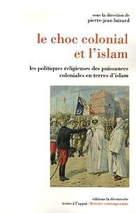 Le choc colonial et l'islam : Les politiques religieuses des puissances coloniales en terres d'islam par Pierre-Jean Luizard