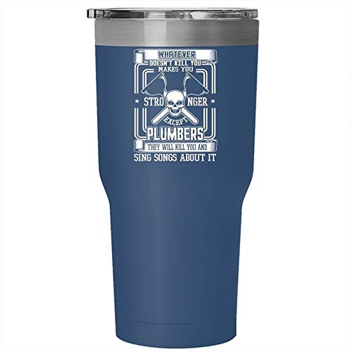 Whatever makes You Stronger Except Plumbers Tumbler 30 oz Stainless Steel, They Sing Songs About It Travel Mug (Tumbler - Blue) ()