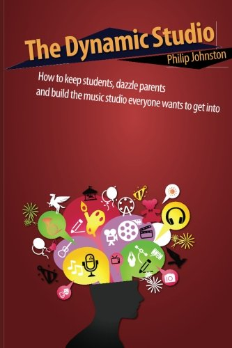 The Dynamic Studio: How To Keep Students, Dazzle Parents, And Build The Music Studio Everyone Wants To Get Into