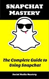 Snapchat Mastery: The Complete Guide to Using Snapchat (Social Media Marketing, Internet Marketing)
