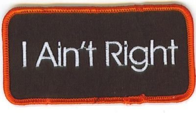 I Ain't Right Patch Funny Embroidered Biker Vest Patch! heygidday