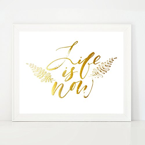 Life Is Now - positive quote Gold Foil Wall Decor Art Inspirational Quote Print / Poster - - Eclectic Frames