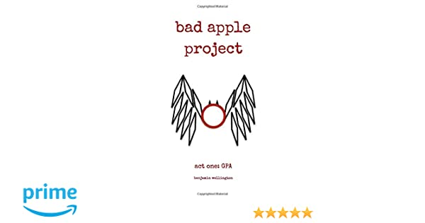 Bad Apple Project Act One Gpa Benjamin A Wellington