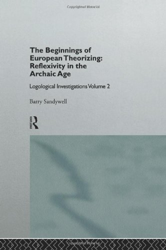 The Beginnings of European Theorizing: Reflexivity in the Archaic Age: Logological Investigations: Volume Two (Logical I