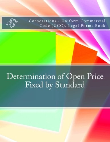 Read Online Determination of Open Price - Fixed by Standard: Corporations - Uniform Commercial Code (UCC), Legal Forms Book pdf epub