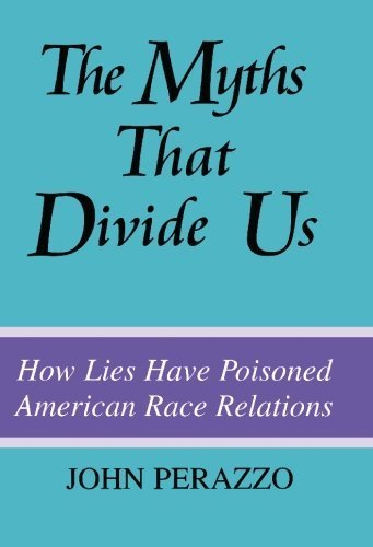 The Myths That Divide Us: How Lies Have Poisoned American Race Relations, Second Edition by Perazzo, John(December 1, 1999) Paperback