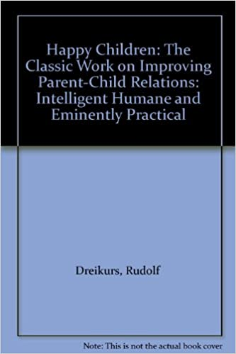 Happy Children: The Classic Work on Improving Parent-Child Relations: Intelligent Humane and Eminently Practical
