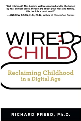 Wired Child: Reclaiming Childhood in a Digital Age: Richard Freed ...