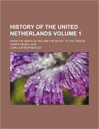 History of the United Netherlands Volume 1: from the death of William the Silent to the twelve year's truce--1609
