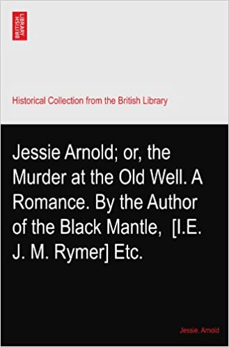 Jessie Arnold: or, the Murder at the Old Well. A Romance. By the Author of the Black Mantle, ? [I.E. J. M. Rymer] Etc.