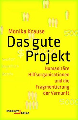 Das gute Projekt: Humanitäre Hilfsorganisationen und die Fragmentierung der Vernunft