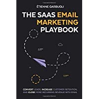 The SaaS Email Marketing Playbook: Convert Leads, Increase Customer Retention, and Close More Recurring Revenue With Email