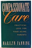 Compassionate Care, Practical Love for Your Aging Parents, Marilyn Fanning, 1566160030