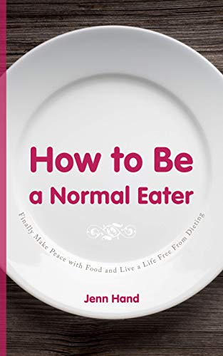 How to Be a Normal Eater: Finally Make Peace with Food and Live a Life Free From Dieting