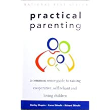 Practical Parenting a Common Sense Guide to Raising Cooperative Self Reliant and Loving Children