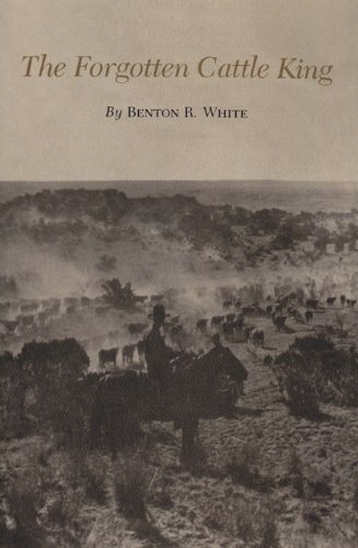 The Forgotten Cattle King (Centennial Series of the Association of Former Students, Texas A & M University) - Benton R. White