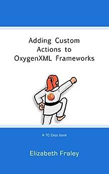 Adding Custom Actions to OxygenXML Frameworks (TC Dojo Book 1) by [Fraley, Elizabeth]