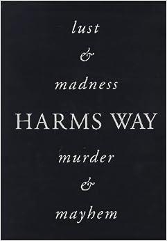 Harms Way: Lust & Madness, Murder & Mayhem : A Book of Photographs