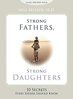 Strong Fathers, Strong Daughters: 10 Secrets Every Father Should Know by [Meeker, Meg]