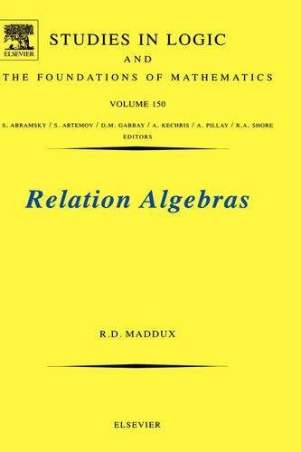 Relation Algebras, Volume 150 (Studies in Logic and the Foundations of Mathematics)