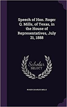 Book Speech of Hon. Roger Q. Mills, of Texas, in the House of Representatives, July 21, 1888