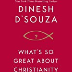 What's So Great About Christianity  | Dinesh D'Souza