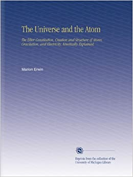 The Universe and the Atom: The Ether Constitution, Creation and Structure of Atoms, Gravitation, and Electricity, Kinetically Explained,