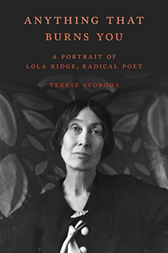 Anything That Burns You: A Portrait of Lola Ridge, Radical Poet by [Svoboda, Terese]