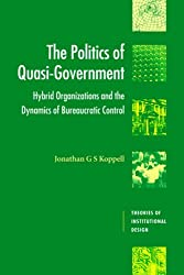 The Politics of Quasi-Government: Hybrid Organizations and the Dynamics of Bureaucratic Control (Theories of Institutional Design)