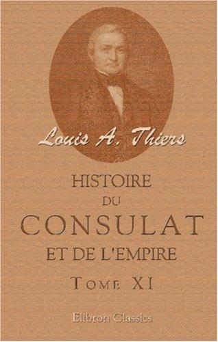 Read Online Histoire du Consulat et de l'Empire faisant suite à l'Histoire de la révolution française: Tome 11 (French Edition) PDF