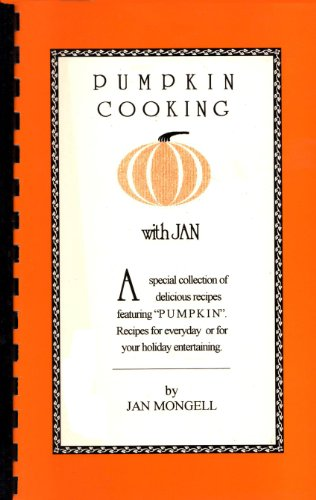 Pumpkin Cooking with Jan: A Special Collection of Delicious Recipes Featuring Pumpkin. Recipes for Everyday or for Your Holiday Entertaining -