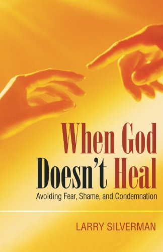 When God Doesn't Heal: Avoiding Fear, Shame, and Condemnation