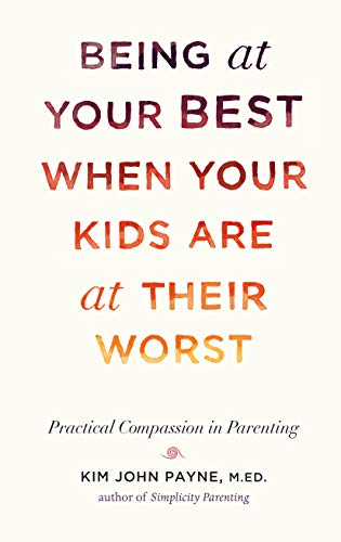 Being at Your Best When Your Kids Are at Their Worst: Practical Compassion in Parenting (Being At Your Best)