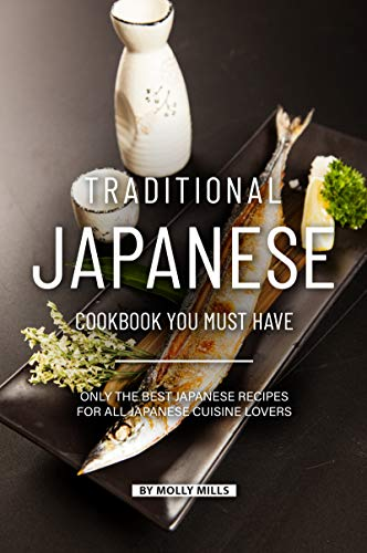 Traditional Japanese Cookbook You Must Have: Only the Best Japanese Recipes for all Japanese cuisine lovers by Molly Mills