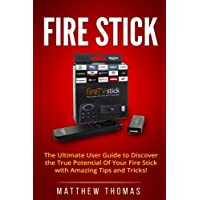 Amazon Fire Stick: The Ultimate User Guide to Discover the True Potential Of Your Fire