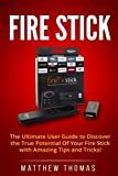 Amazon Fire Stick: The Ultimate User Guide to Discover the True Potential Of Your Fire (Fire Stick, Fire TV, Amazon, Streaming Devices, Amazon Fire TV Stick User Guide, How To Use Fire Stick)