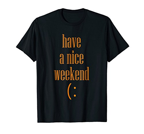 i wish you have a nice weekend with this t-shirt