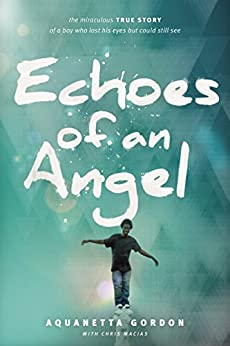 Echoes of an Angel: The Miraculous True Story of a Boy Who Lost His Eyes but Could Still See by [Gordon, Aquanetta]