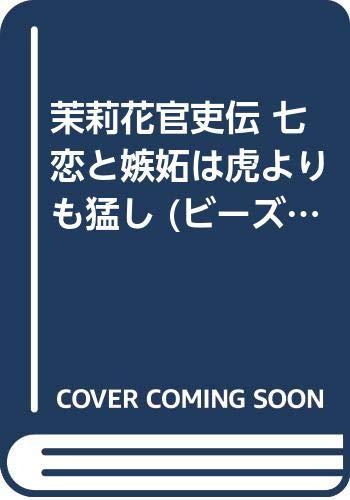 茉莉花官吏伝 七 恋と嫉妬は虎よりも猛し (ビーズログ文庫)