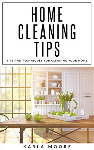 Home Cleaning Tips: Tips and Techniques For  Cleaning Your Home by [Moore, Karla]