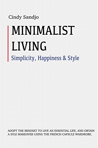 Minimalist Living:  Simplicity Happiness and Style: Adopt The Mindset to Live an Essential Life and Obtain a Style Makeover With The French Capsule Wardrobe  Organization habits mindful living