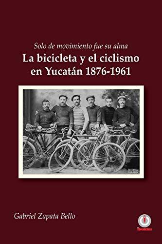 Solo de movimiento fue su alma: La bicicleta y el ciclismo en Yucatán 1876-1961 por Zapata Bello, Gabriel