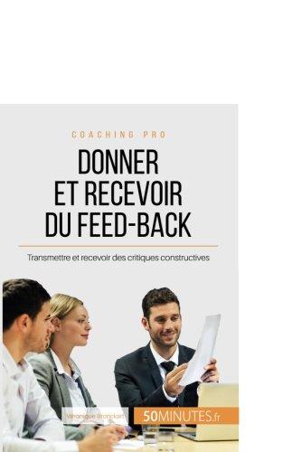 Donner et recevoir du feed-back: Transmettre et recevoir des critiques constructives (French Edition)